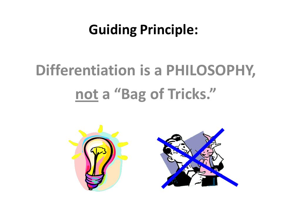 Guiding Principle: Differentiation is a PHILOSOPHY, not a Bag of Tricks.