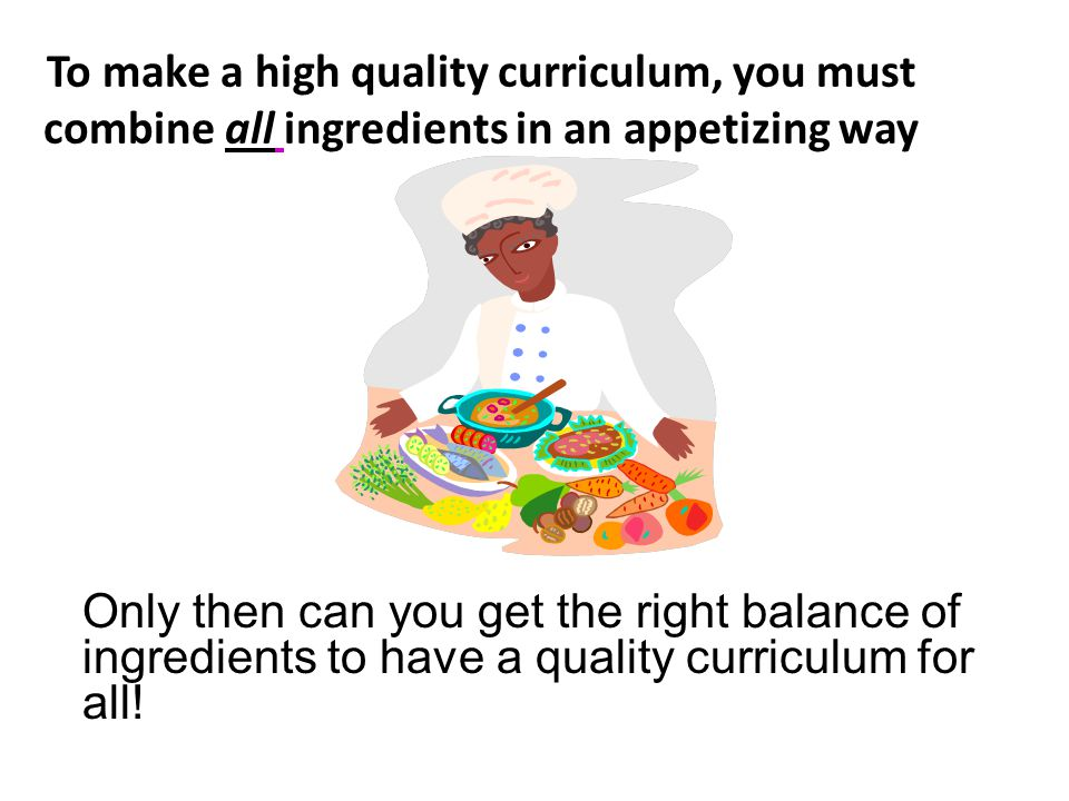 To make a high quality curriculum, you must combine all ingredients in an appetizing way Only then can you get the right balance of ingredients to have a quality curriculum for all!