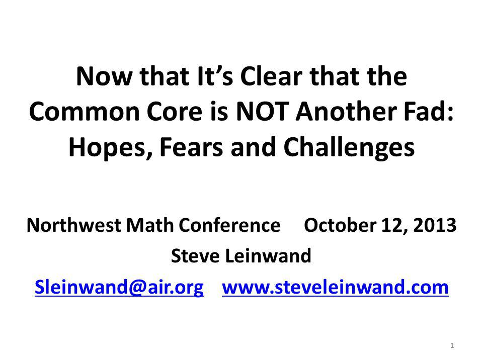 Now that Its Clear that the Common Core is NOT Another Fad: Hopes, Fears and Challenges Northwest Math Conference October 12, 2013 Steve Leinwand Slei