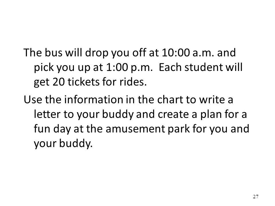 The bus will drop you off at 10:00 a.m. and pick you up at 1:00 p.m. Each student will get 20 tickets for rides. Use the information in the chart to w