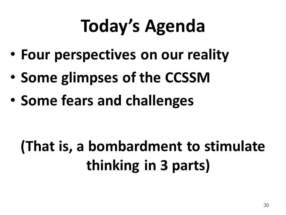 Todays Agenda Four perspectives on our reality Some glimpses of the CCSSM Some fears and challenges (That is, a bombardment to stimulate thinking in 3