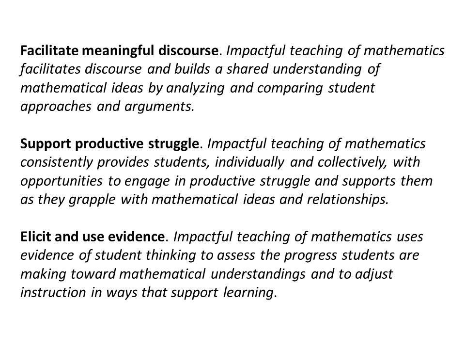 Facilitate meaningful discourse. Impactful teaching of mathematics facilitates discourse and builds a shared understanding of mathematical ideas by an