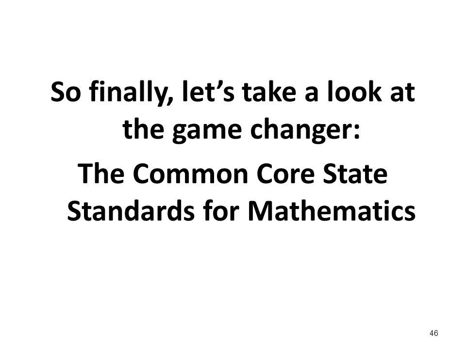 So finally, lets take a look at the game changer: The Common Core State Standards for Mathematics 46