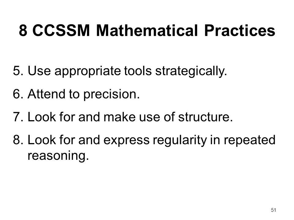 8 CCSSM Mathematical Practices 5.Use appropriate tools strategically. 6.Attend to precision. 7.Look for and make use of structure. 8.Look for and expr