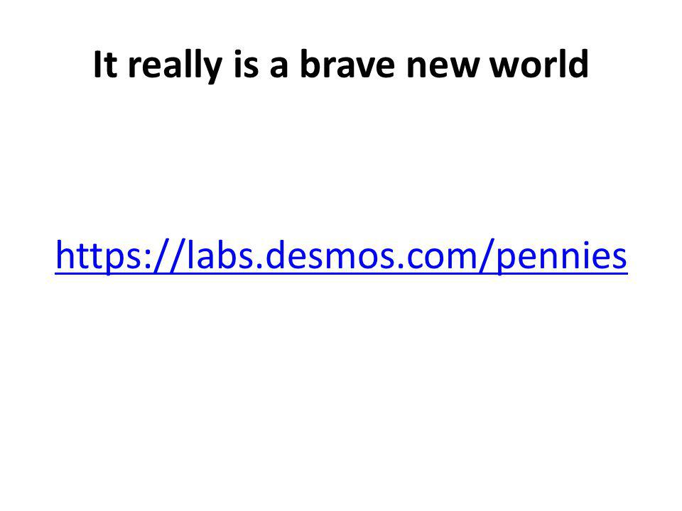 It really is a brave new world https://labs.desmos.com/pennies
