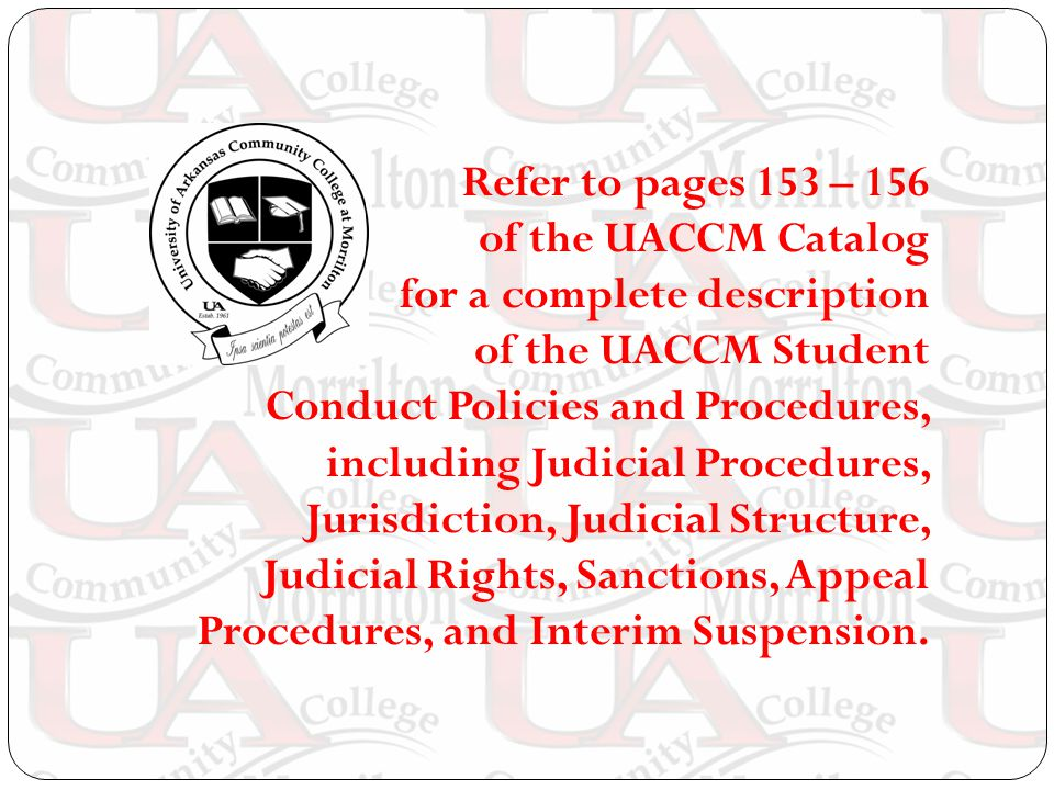 Refer to pages 153 – 156 of the UACCM Catalog for a complete description of the UACCM Student Conduct Policies and Procedures, including Judicial Procedures, Jurisdiction, Judicial Structure, Judicial Rights, Sanctions, Appeal Procedures, and Interim Suspension.