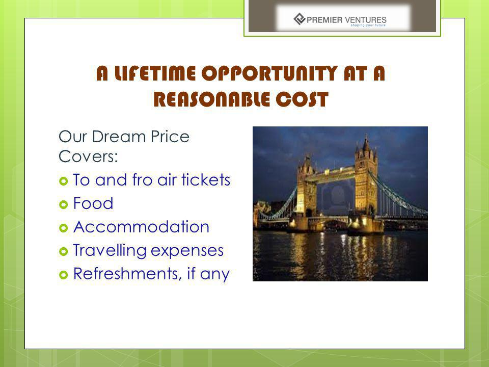 A LIFETIME OPPORTUNITY AT A REASONABLE COST Our Dream Price Covers: To and fro air tickets Food Accommodation Travelling expenses Refreshments, if any