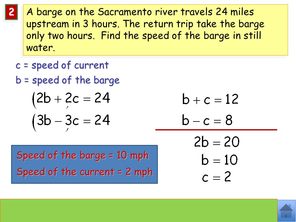 Speed of the barge = 10 mph Speed of the current = 2 mph c = speed of current b = speed of the barge 22 A barge on the Sacramento river travels 24 miles upstream in 3 hours.