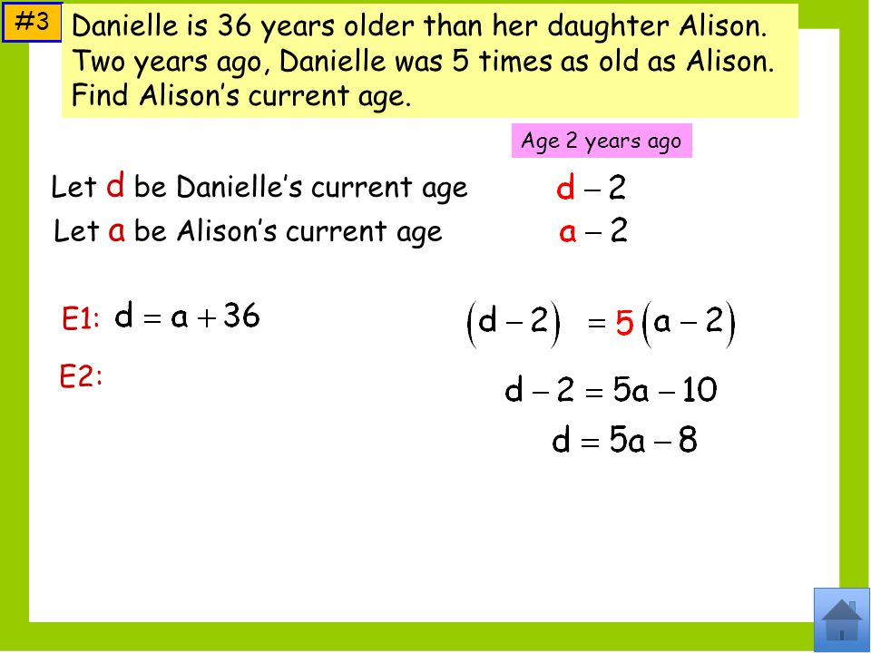 Let d be Danielles current age Let a be Alisons current age #3 Age 2 years ago E1: E2: Danielle is 36 years older than her daughter Alison.