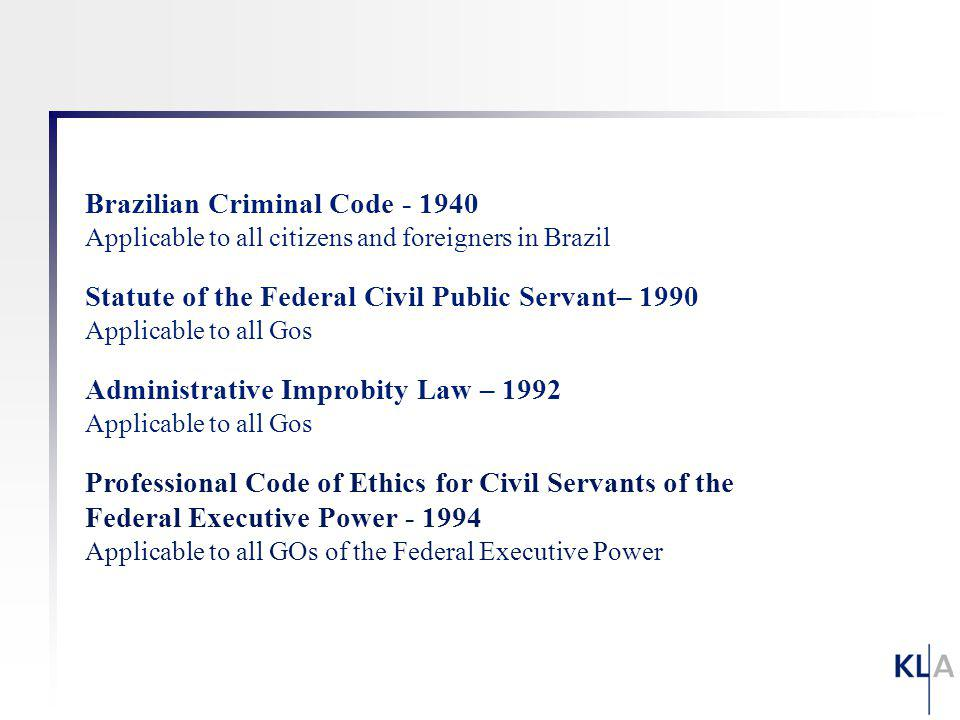 Brazilian Criminal Code - 1940 Applicable to all citizens and foreigners in Brazil Statute of the Federal Civil Public Servant– 1990 Applicable to all