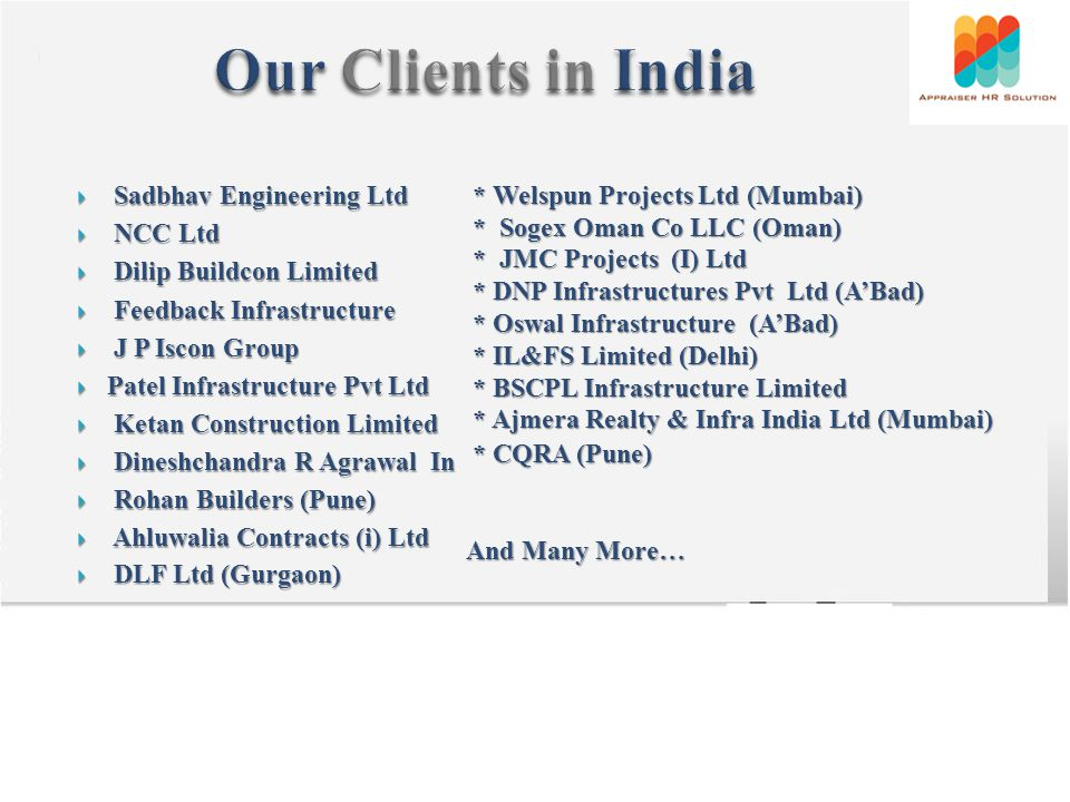 Sadbhav Engineering Ltd Sadbhav Engineering Ltd NCC Ltd NCC Ltd Dilip Buildcon Limited Dilip Buildcon Limited Feedback Infrastructure Feedback Infrastructure J P Iscon Group J P Iscon Group Patel Infrastructure Pvt Ltd Patel Infrastructure Pvt Ltd Ketan Construction Limited Ketan Construction Limited Dineshchandra R Agrawal In Dineshchandra R Agrawal In Rohan Builders (Pune) Rohan Builders (Pune) Ahluwalia Contracts (i) Ltd Ahluwalia Contracts (i) Ltd DLF Ltd (Gurgaon) DLF Ltd (Gurgaon) * Welspun Projects Ltd (Mumbai) * Welspun Projects Ltd (Mumbai) * Sogex Oman Co LLC (Oman) * Sogex Oman Co LLC (Oman) * JMC Projects (I) Ltd * JMC Projects (I) Ltd * DNP Infrastructures Pvt Ltd (ABad) * DNP Infrastructures Pvt Ltd (ABad) * Oswal Infrastructure (ABad) * Oswal Infrastructure (ABad) * IL&FS Limited (Delhi) * IL&FS Limited (Delhi) * BSCPL Infrastructure Limited * BSCPL Infrastructure Limited * Ajmera Realty & Infra India Ltd (Mumbai) * Ajmera Realty & Infra India Ltd (Mumbai) * CQRA (Pune) * CQRA (Pune) And Many More…
