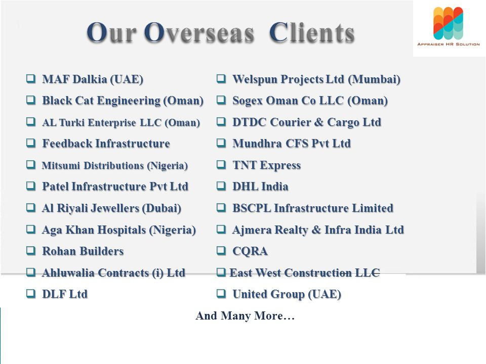 MAF Dalkia (UAE) MAF Dalkia (UAE) Welspun Projects Ltd (Mumbai) Welspun Projects Ltd (Mumbai) Black Cat Engineering (Oman) Black Cat Engineering (Oman) Sogex Oman Co LLC (Oman) Sogex Oman Co LLC (Oman) AL Turki Enterprise LLC (Oman) AL Turki Enterprise LLC (Oman) DTDC Courier & Cargo Ltd DTDC Courier & Cargo Ltd Feedback Infrastructure Feedback Infrastructure Mundhra CFS Pvt Ltd Mundhra CFS Pvt Ltd Mitsumi Distributions (Nigeria) Mitsumi Distributions (Nigeria) TNT Express TNT Express Patel Infrastructure Pvt Ltd Patel Infrastructure Pvt Ltd DHL India DHL India Al Riyali Jewellers (Dubai) Al Riyali Jewellers (Dubai) BSCPL Infrastructure Limited BSCPL Infrastructure Limited Aga Khan Hospitals (Nigeria) Aga Khan Hospitals (Nigeria) Ajmera Realty & Infra India Ltd Ajmera Realty & Infra India Ltd Rohan Builders Rohan Builders CQRA CQRA Ahluwalia Contracts (i) Ltd Ahluwalia Contracts (i) Ltd East West Construction LLC East West Construction LLC DLF Ltd DLF Ltd United Group (UAE) United Group (UAE)