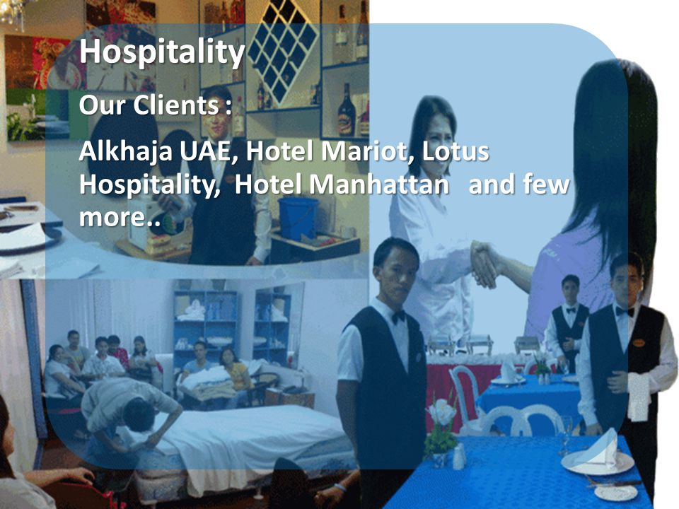 Hospitality Our Clients : Alkhaja UAE, Hotel Mariot, Lotus Hospitality, Hotel Manhattan and few more..