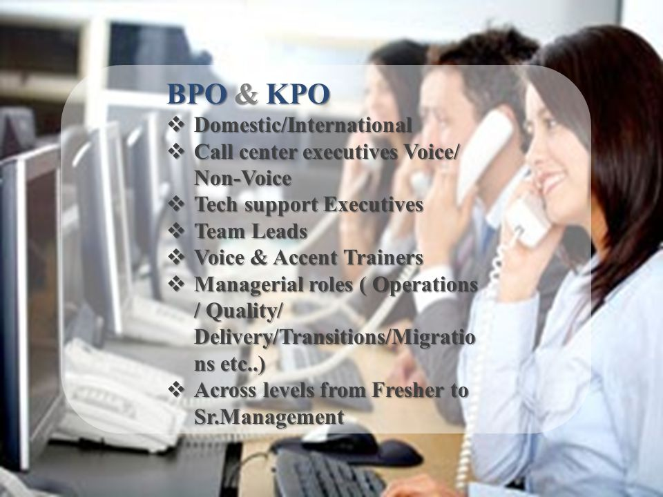 BPO & KPO Domestic/International Domestic/International Call center executives Voice/ Non-Voice Call center executives Voice/ Non-Voice Tech support Executives Tech support Executives Team Leads Team Leads Voice & Accent Trainers Voice & Accent Trainers Managerial roles ( Operations / Quality/ Delivery/Transitions/Migratio ns etc..) Managerial roles ( Operations / Quality/ Delivery/Transitions/Migratio ns etc..) Across levels from Fresher to Sr.Management Across levels from Fresher to Sr.Management