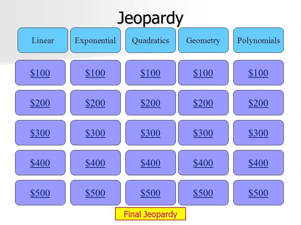 Jeopardy $100 LinearExponentialQuadraticsGeometryPolynomials $200 $300 $400 $500 $400 $300 $200 $100 $500 $400 $300 $200 $100 $500 $400 $300 $200 $100