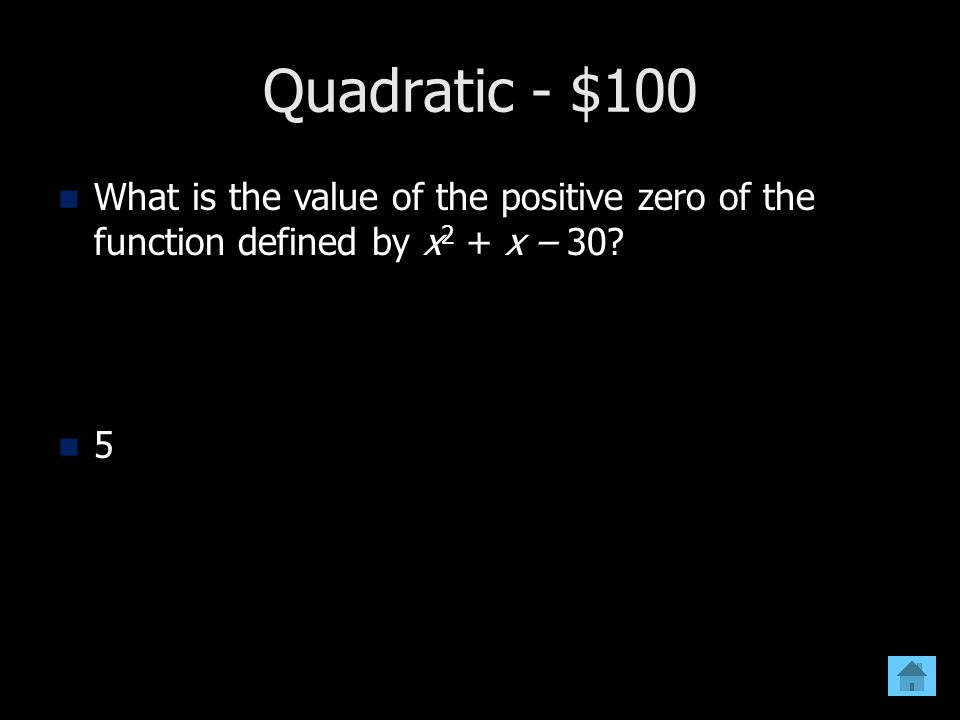 Quadratic - $100 What is the value of the positive zero of the function defined by x 2 + x – 30? 5
