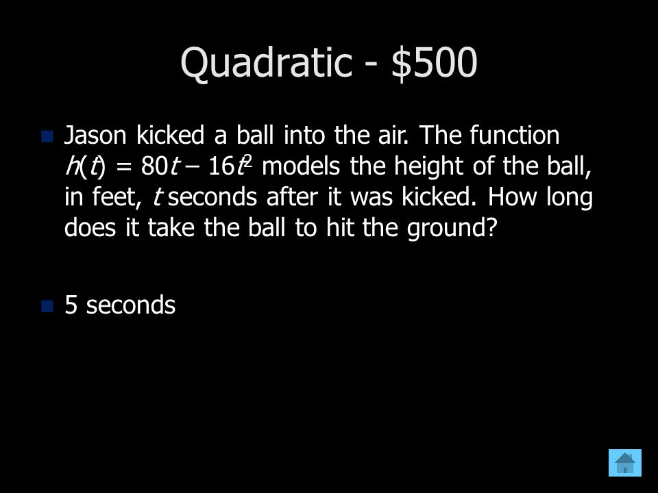 Quadratic - $500 Jason kicked a ball into the air. The function h(t) = 80t – 16t 2 models the height of the ball, in feet, t seconds after it was kick