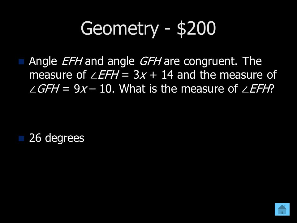 Geometry - $200 Angle EFH and angle GFH are congruent. The measure of EFH = 3x + 14 and the measure of GFH = 9x – 10. What is the measure of EFH? 26 d