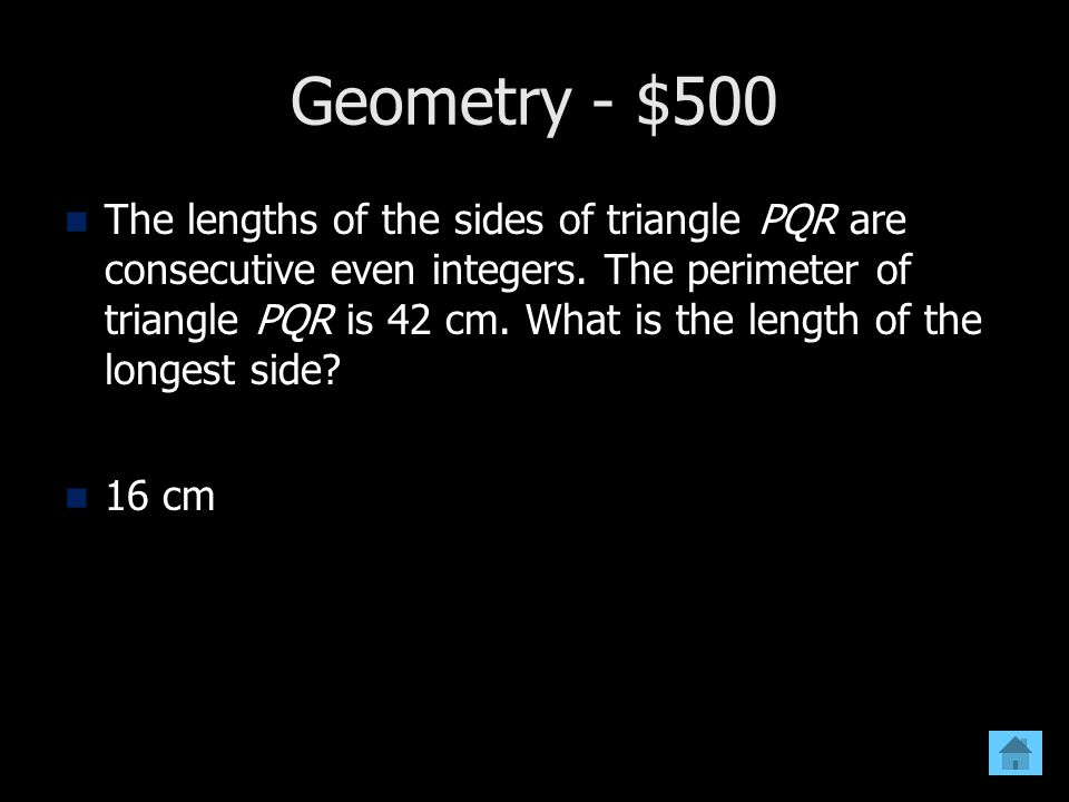 Geometry - $500 The lengths of the sides of triangle PQR are consecutive even integers. The perimeter of triangle PQR is 42 cm. What is the length of