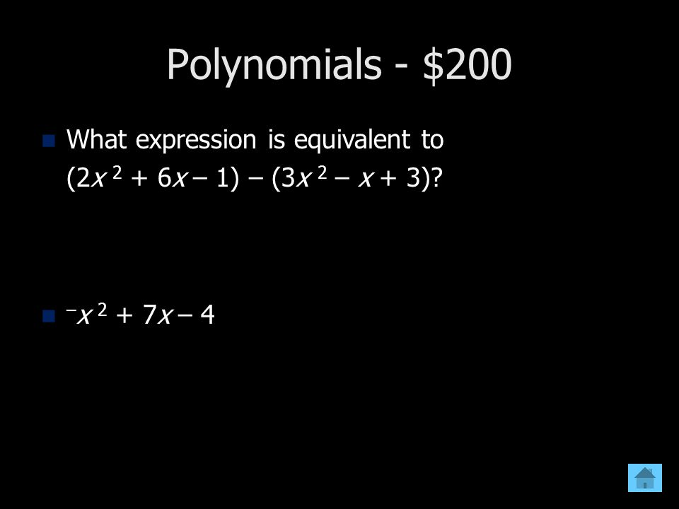 Polynomials - $200 What expression is equivalent to (2x 2 + 6x – 1) – (3x 2 – x + 3)? – x 2 + 7x – 4