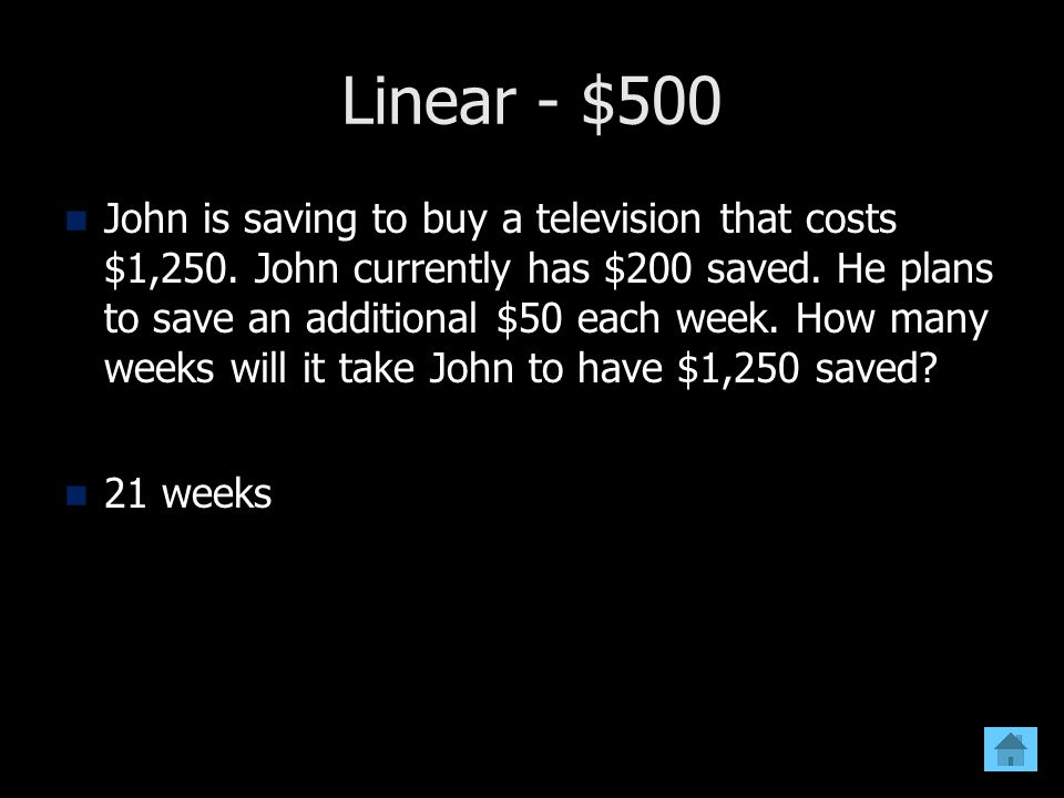 Linear - $500 John is saving to buy a television that costs $1,250. John currently has $200 saved. He plans to save an additional $50 each week. How m