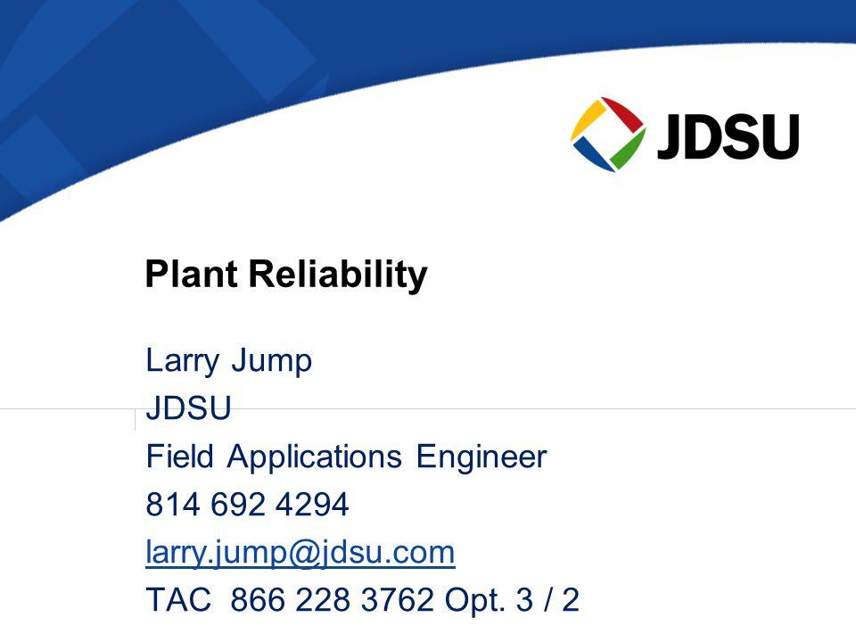 Larry Jump JDSU Field Applications Engineer 814 692 4294 larry.jump@jdsu.com TAC 866 228 3762 Opt. 3 / 2 Plant Reliability