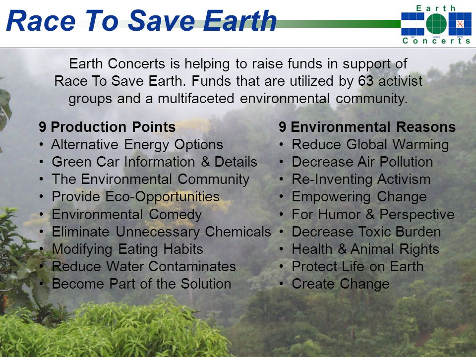 Race To Save Earth 9 Production Points Alternative Energy Options Green Car Information & Details The Environmental Community Provide Eco-Opportunities Environmental Comedy Eliminate Unnecessary Chemicals Modifying Eating Habits Reduce Water Contaminates Become Part of the Solution 9 Environmental Reasons Reduce Global Warming Decrease Air Pollution Re-Inventing Activism Empowering Change For Humor & Perspective Decrease Toxic Burden Health & Animal Rights Protect Life on Earth Create Change Earth Concerts is helping to raise funds in support of Race To Save Earth.
