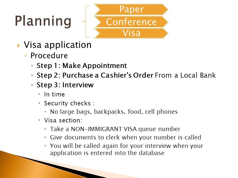 Visa application Procedure Step 1: Make Appointment Step 2: Purchase a Cashier s Order From a Local Bank Step 3: Interview In time Security checks : No large bags, backpacks, food, cell phones Visa section: Take a NON-IMMIGRANT VISA queue number Give documents to clerk when your number is called You will be called again for your interview when your application is entered into the database Paper Conference Visa