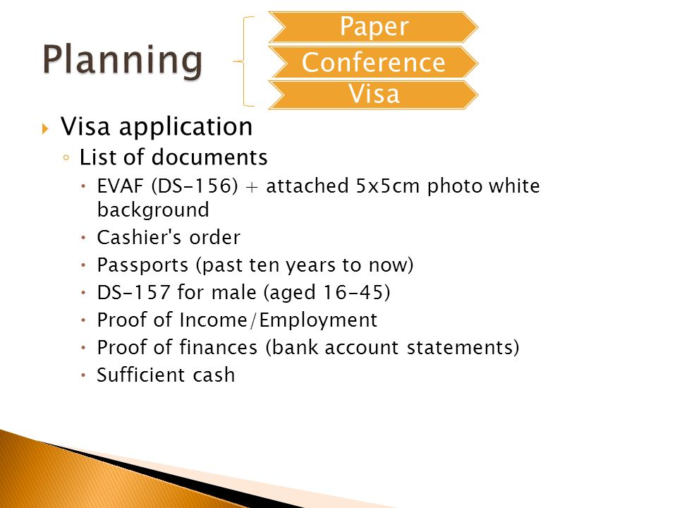 Visa application List of documents EVAF (DS-156) + attached 5x5cm photo white background Cashier s order Passports (past ten years to now) DS-157 for male (aged 16-45) Proof of Income/Employment Proof of finances (bank account statements) Sufficient cash Paper Conference Visa