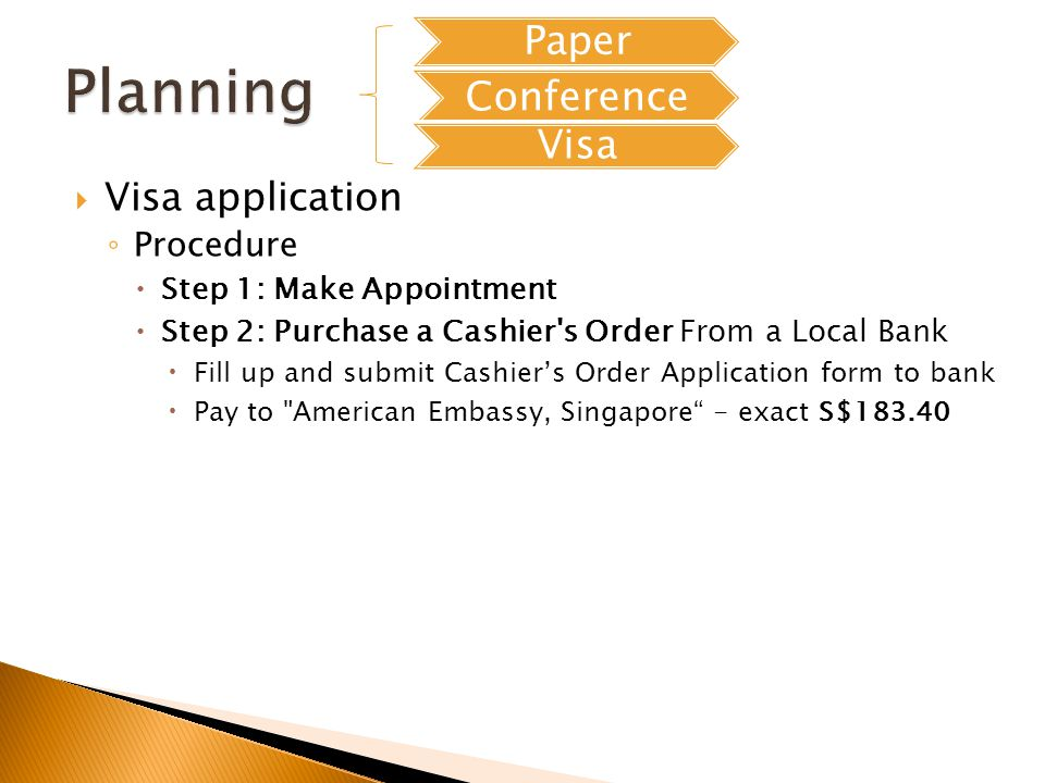 Visa application Procedure Step 1: Make Appointment Step 2: Purchase a Cashier s Order From a Local Bank Fill up and submit Cashiers Order Application form to bank Pay to American Embassy, Singapore - exact S$183.40 Paper Conference Visa