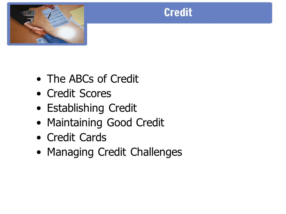 The ABCs of Credit Credit Scores Establishing Credit Maintaining Good Credit Credit Cards Managing Credit Challenges