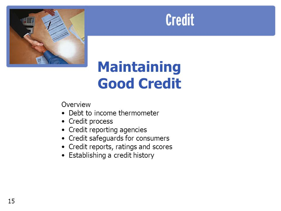 Maintaining Good Credit Overview Debt to income thermometer Credit process Credit reporting agencies Credit safeguards for consumers Credit reports, ratings and scores Establishing a credit history 15