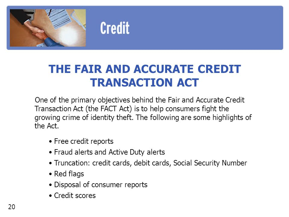THE FAIR AND ACCURATE CREDIT TRANSACTION ACT One of the primary objectives behind the Fair and Accurate Credit Transaction Act (the FACT Act) is to help consumers fight the growing crime of identity theft.