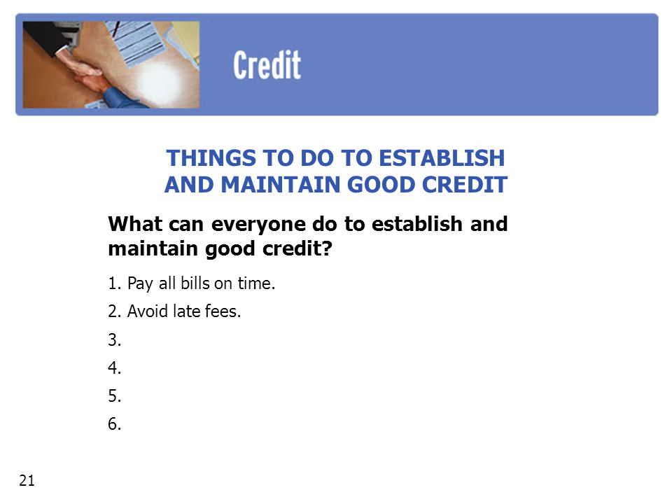 THINGS TO DO TO ESTABLISH AND MAINTAIN GOOD CREDIT What can everyone do to establish and maintain good credit.