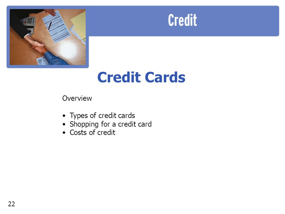 Credit Cards Overview Types of credit cards Shopping for a credit card Costs of credit 22