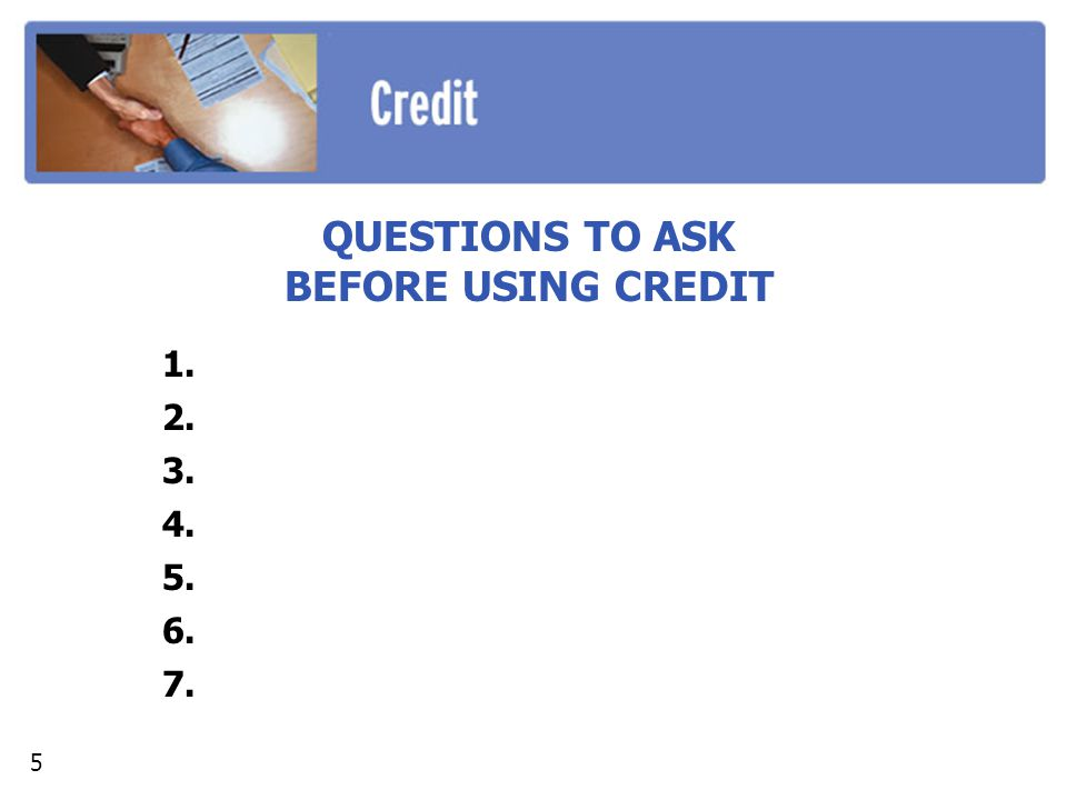 QUESTIONS TO ASK BEFORE USING CREDIT 1. 2. 3. 4. 5. 6. 7. 5