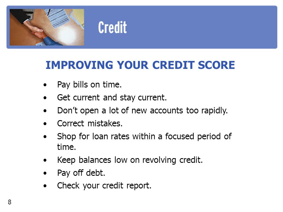 IMPROVING YOUR CREDIT SCORE Pay bills on time. Get current and stay current.