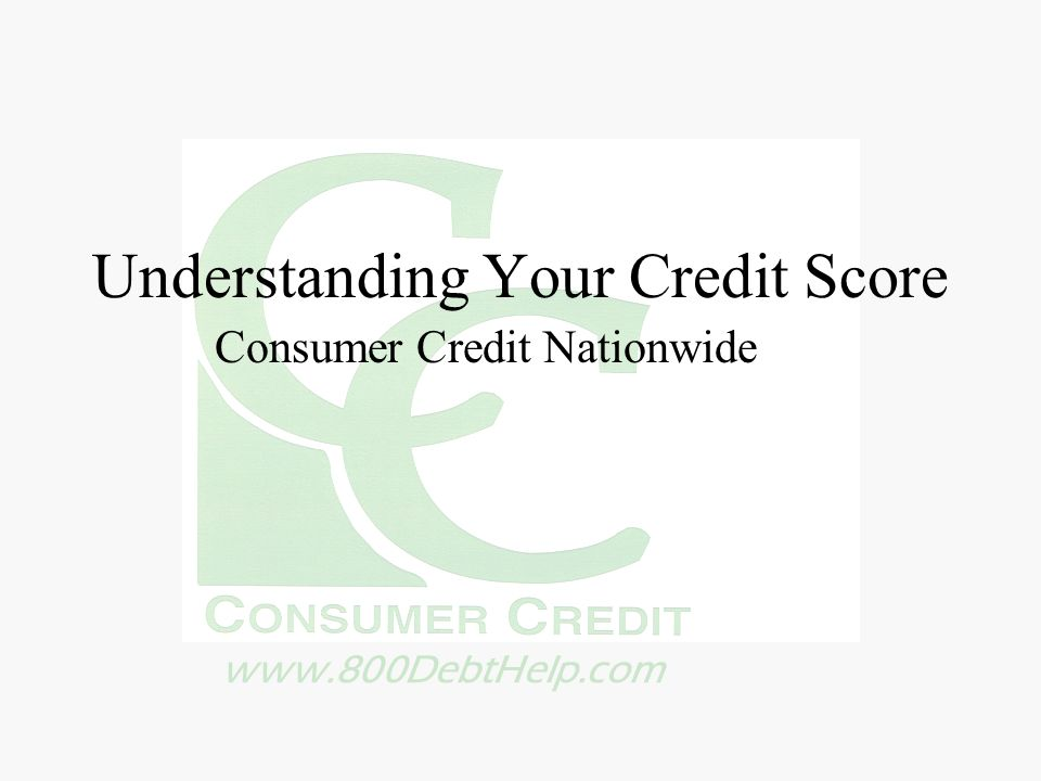 www.800DebtHelp.com Understanding Your Credit Score Consumer Credit Nationwide