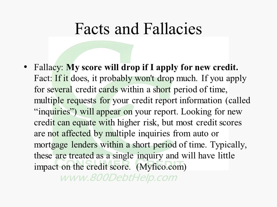 www.800DebtHelp.com Facts and Fallacies Fallacy: My score will drop if I apply for new credit.