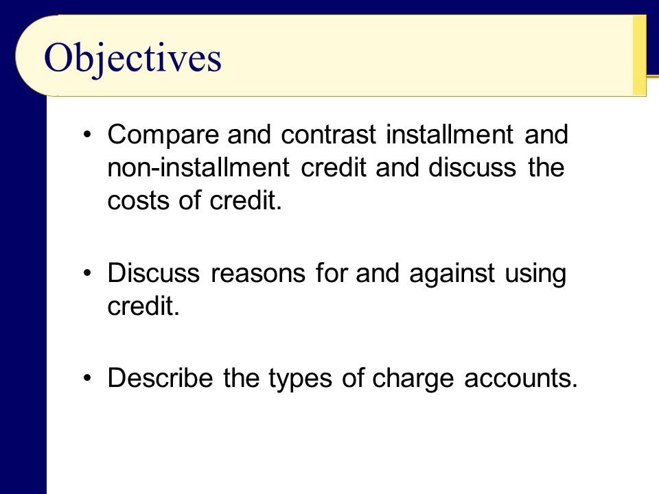 Objectives Compare and contrast installment and non-installment credit and discuss the costs of credit.