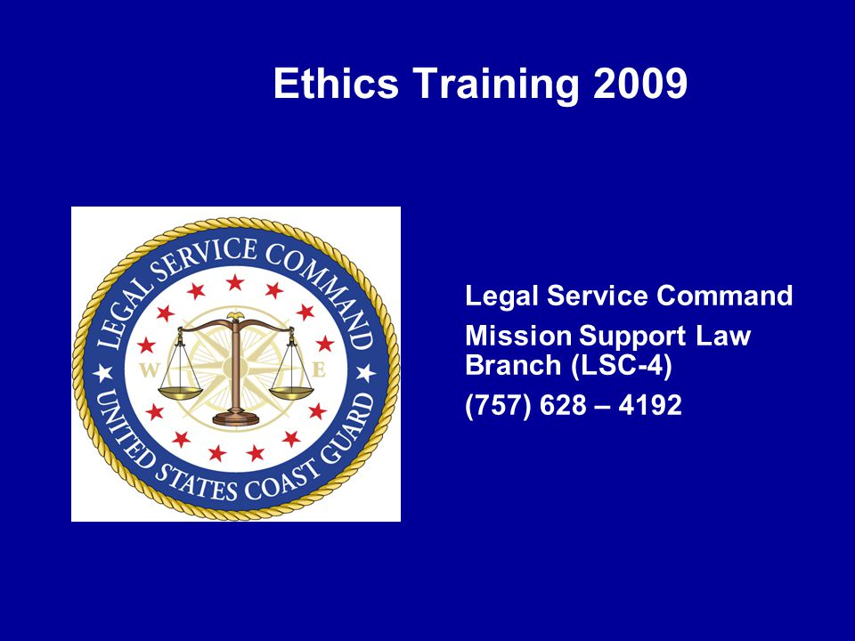 Ethics Training 2009 Legal Service Command Mission Support Law Branch (LSC-4) (757) 628 – 4192