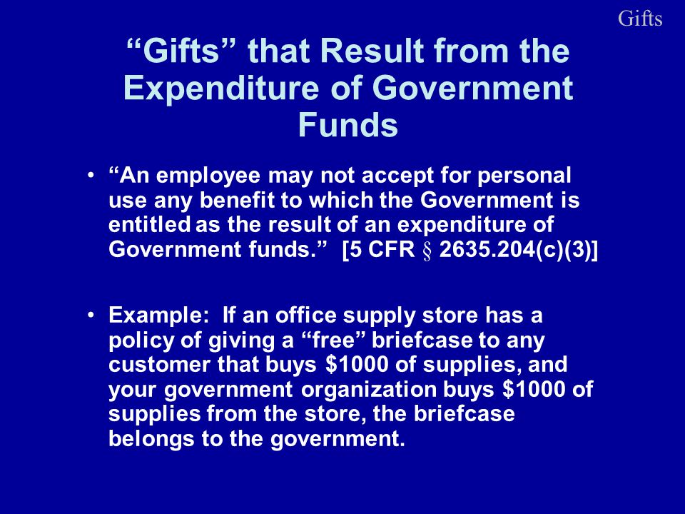Gifts that Result from the Expenditure of Government Funds An employee may not accept for personal use any benefit to which the Government is entitled as the result of an expenditure of Government funds.