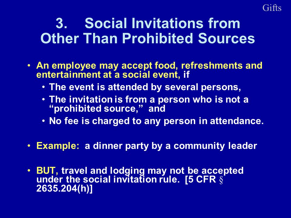 3.Social Invitations from Other Than Prohibited Sources An employee may accept food, refreshments and entertainment at a social event, if The event is attended by several persons, The invitation is from a person who is not a prohibited source, and No fee is charged to any person in attendance.