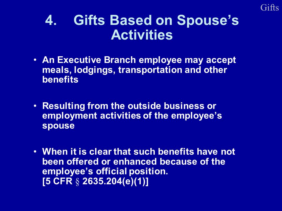 4.Gifts Based on Spouses Activities An Executive Branch employee may accept meals, lodgings, transportation and other benefits Resulting from the outside business or employment activities of the employees spouse When it is clear that such benefits have not been offered or enhanced because of the employees official position.