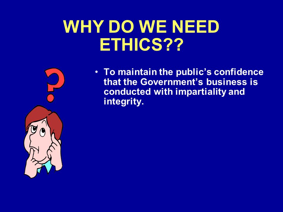 WHY DO WE NEED ETHICS?? To maintain the publics confidence that the Governments business is conducted with impartiality and integrity.