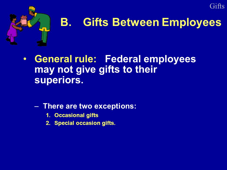 B.Gifts Between Employees General rule: Federal employees may not give gifts to their superiors. –There are two exceptions: 1.Occasional gifts 2.Speci