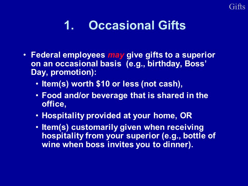 1.Occasional Gifts Federal employees may give gifts to a superior on an occasional basis (e.g., birthday, Boss Day, promotion): Item(s) worth $10 or l