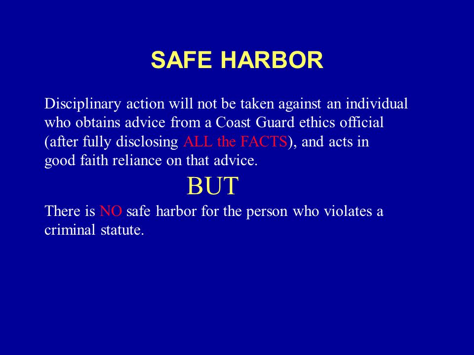 SAFE HARBOR Disciplinary action will not be taken against an individual who obtains advice from a Coast Guard ethics official (after fully disclosing ALL the FACTS), and acts in good faith reliance on that advice.