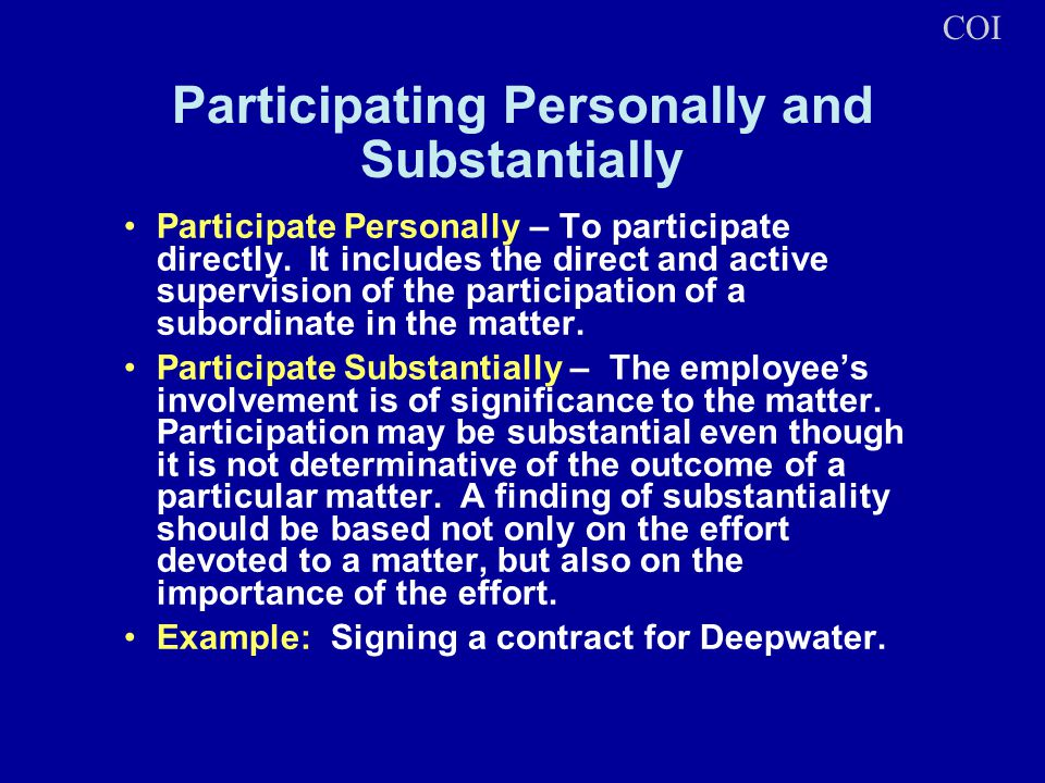 Participating Personally and Substantially Participate Personally – To participate directly. It includes the direct and active supervision of the part