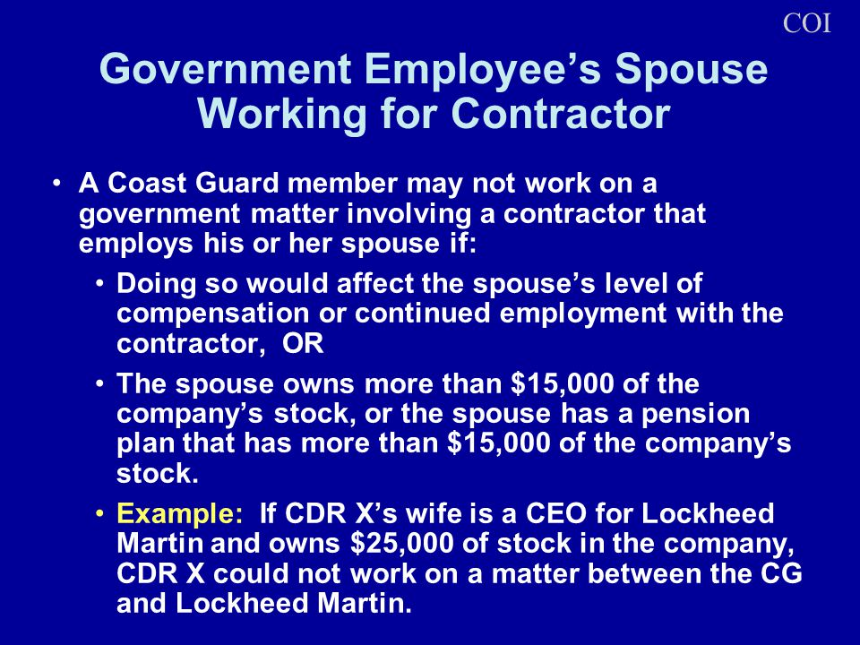 Government Employees Spouse Working for Contractor A Coast Guard member may not work on a government matter involving a contractor that employs his or her spouse if: Doing so would affect the spouses level of compensation or continued employment with the contractor, OR The spouse owns more than $15,000 of the companys stock, or the spouse has a pension plan that has more than $15,000 of the companys stock.